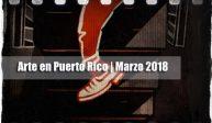 Arte en Puerto Rico | Marzo 2018
