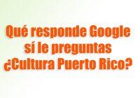 Google sí le preguntas ¿Cultura Puerto Rico?