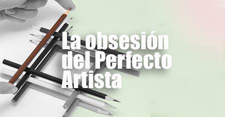 La obsesión del perfecto artista