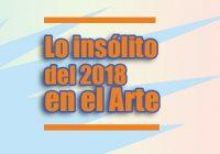 Lo insólito del 2018 en el Arte