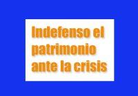 Indefenso el patrimonio ante la crisis