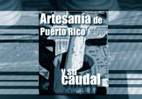 La Artesanía de Puerto Rico y su caudal