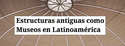Estructuras antiguas como Museos en Latinoamerica