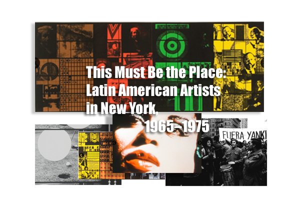 This Must Be the Place: Latin American Artists in New York, 1965–1975